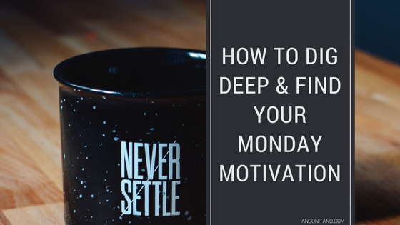 How to Dig Deep & Find Your Monday Motivation