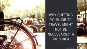 WHY QUITTING YOUR JOB TO TRAVEL MIGHT NOT BE NECESSARILY A GOOD IDEA